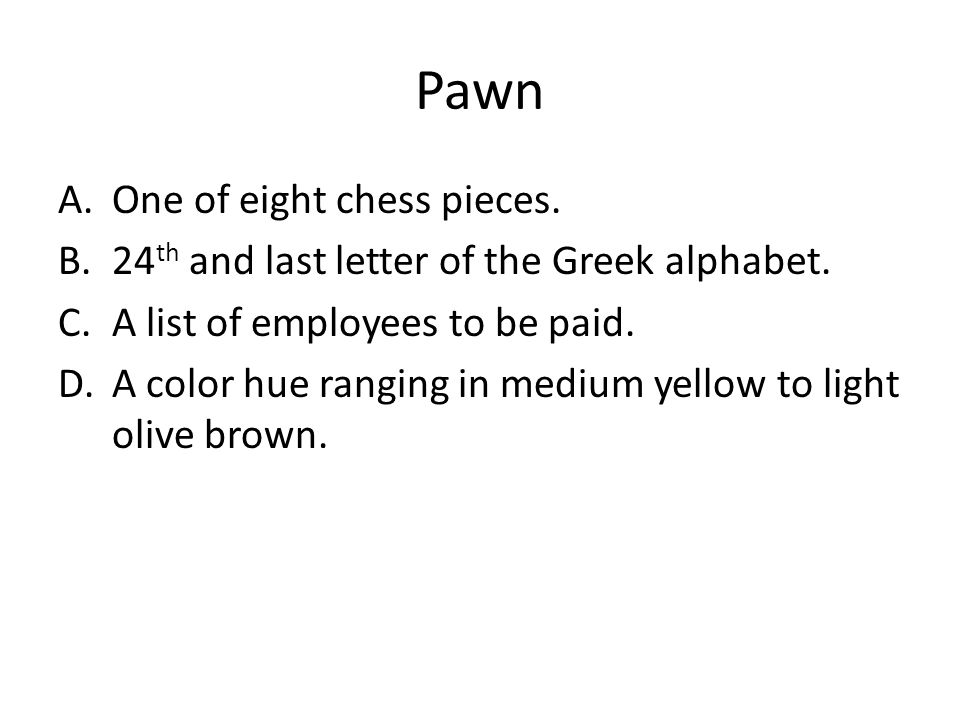 Pawn A.One of eight chess pieces. B.24 th and last letter of the Greek alphabet.