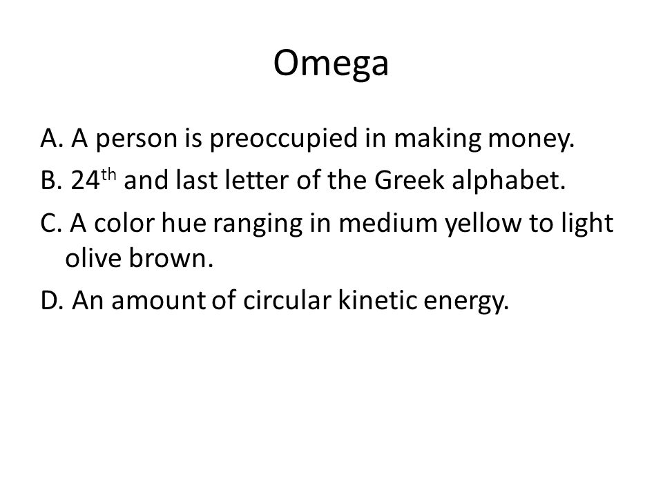 Omega A. A person is preoccupied in making money. B. 24 th and last letter of the Greek alphabet. C. A color hue ranging in medium yellow to light oli