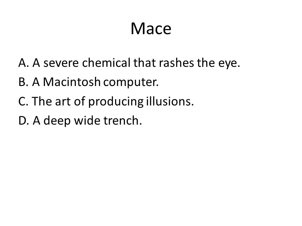Mace A. A severe chemical that rashes the eye. B. A Macintosh computer. C. The art of producing illusions. D. A deep wide trench.
