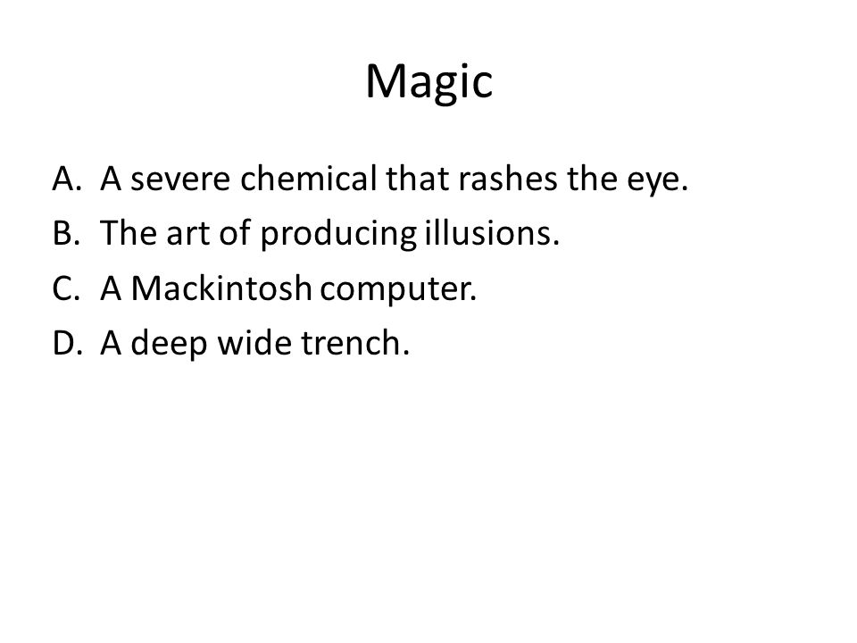 Magic A.A severe chemical that rashes the eye. B.The art of producing illusions. C.A Mackintosh computer. D.A deep wide trench.