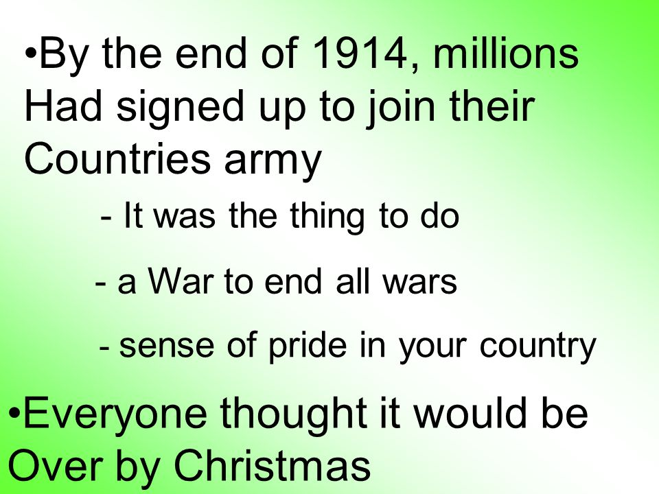 By the end of 1914, millions Had signed up to join their Countries army Everyone thought it would be Over by Christmas - It was the thing to do - a War to end all wars - sense of pride in your country