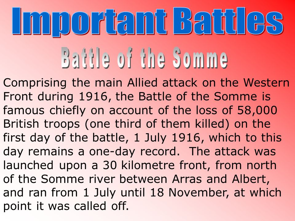 Comprising the main Allied attack on the Western Front during 1916, the Battle of the Somme is famous chiefly on account of the loss of 58,000 British troops (one third of them killed) on the first day of the battle, 1 July 1916, which to this day remains a one-day record.