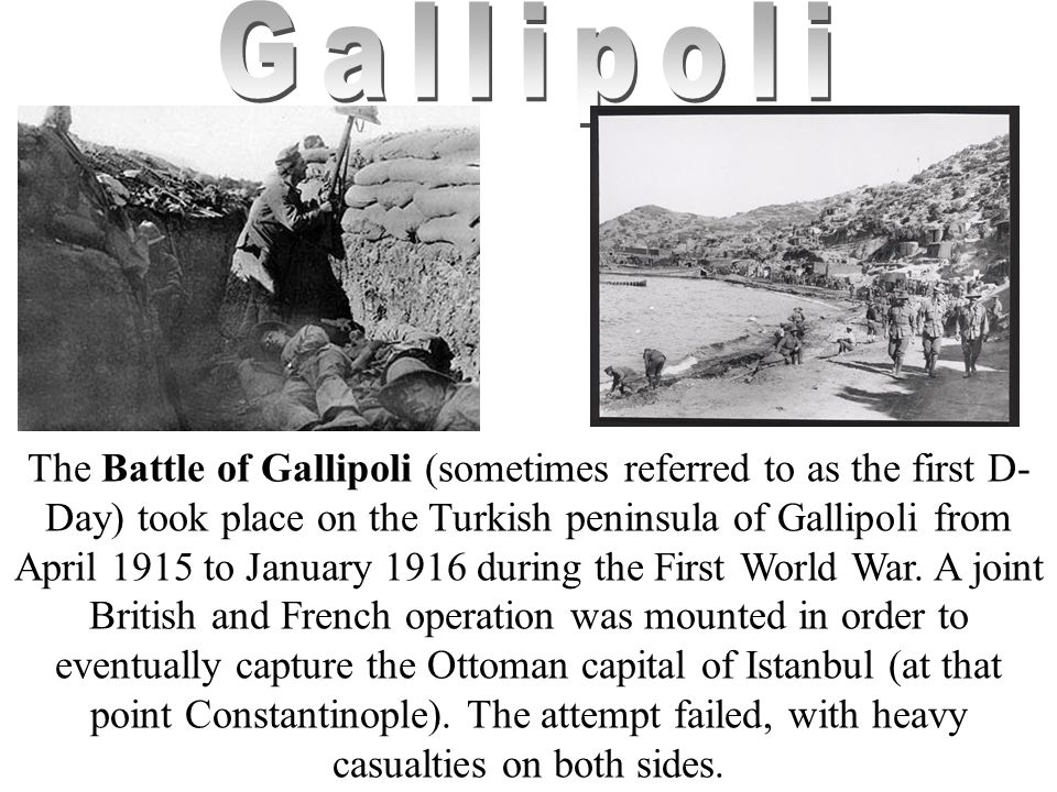 The Battle of Gallipoli (sometimes referred to as the first D- Day) took place on the Turkish peninsula of Gallipoli from April 1915 to January 1916 during the First World War.