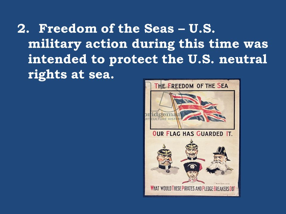 2. Freedom of the Seas – U.S. military action during this time was intended to protect the U.S. neutral rights at sea.