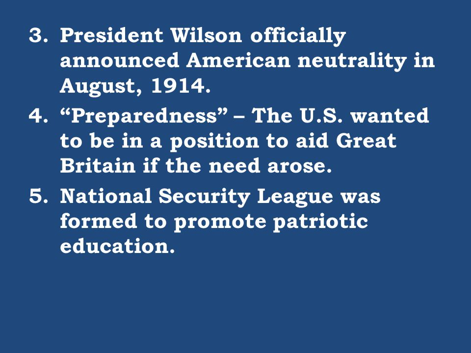 "3.President Wilson officially announced American neutrality in August, 1914. 4.""Preparedness"" – The U.S. wanted to be in a position to aid Great Brita"