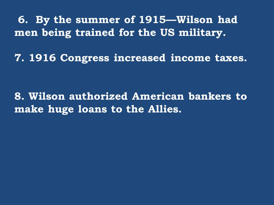 6. By the summer of 1915—Wilson had men being trained for the US military. 7. 1916 Congress increased income taxes. 8. Wilson authorized American bank