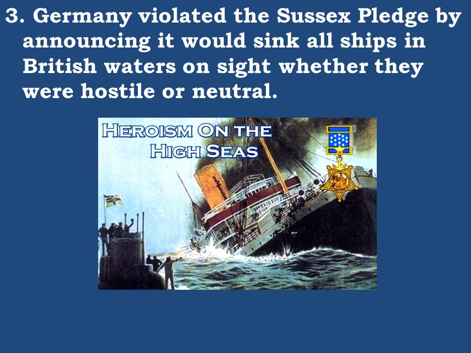 3. Germany violated the Sussex Pledge by announcing it would sink all ships in British waters on sight whether they were hostile or neutral.