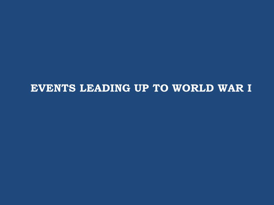 EVENTS LEADING UP TO WORLD WAR I