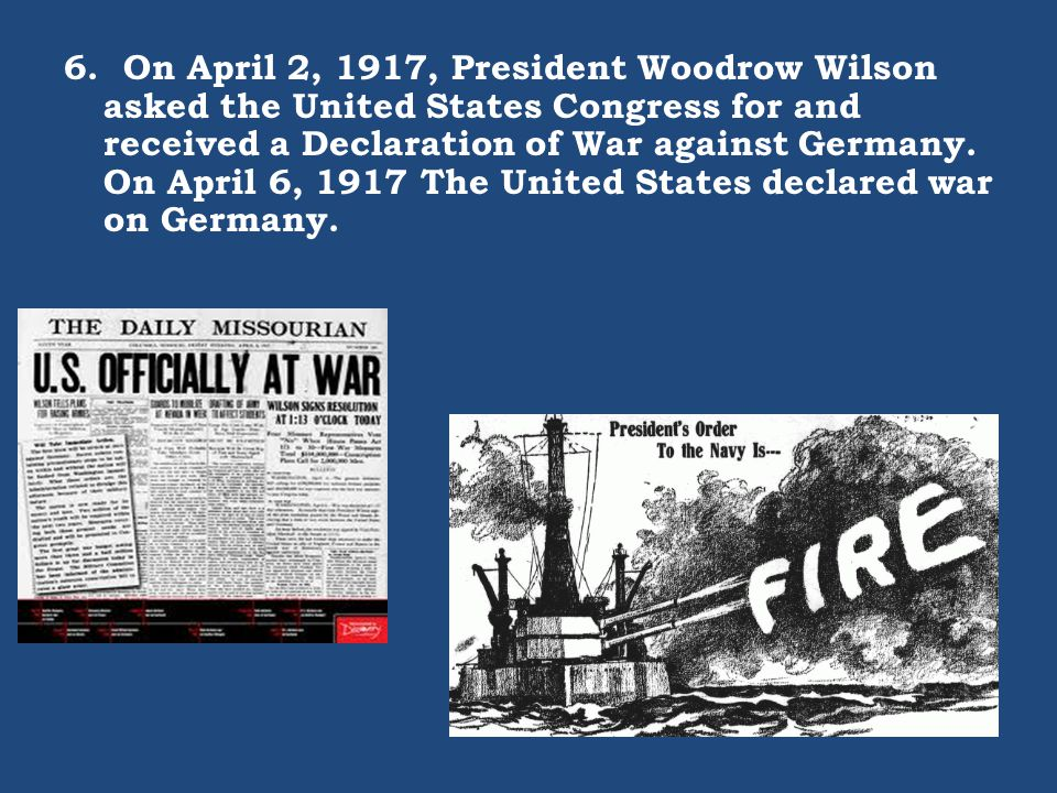 6. On April 2, 1917, President Woodrow Wilson asked the United States Congress for and received a Declaration of War against Germany. On April 6, 1917