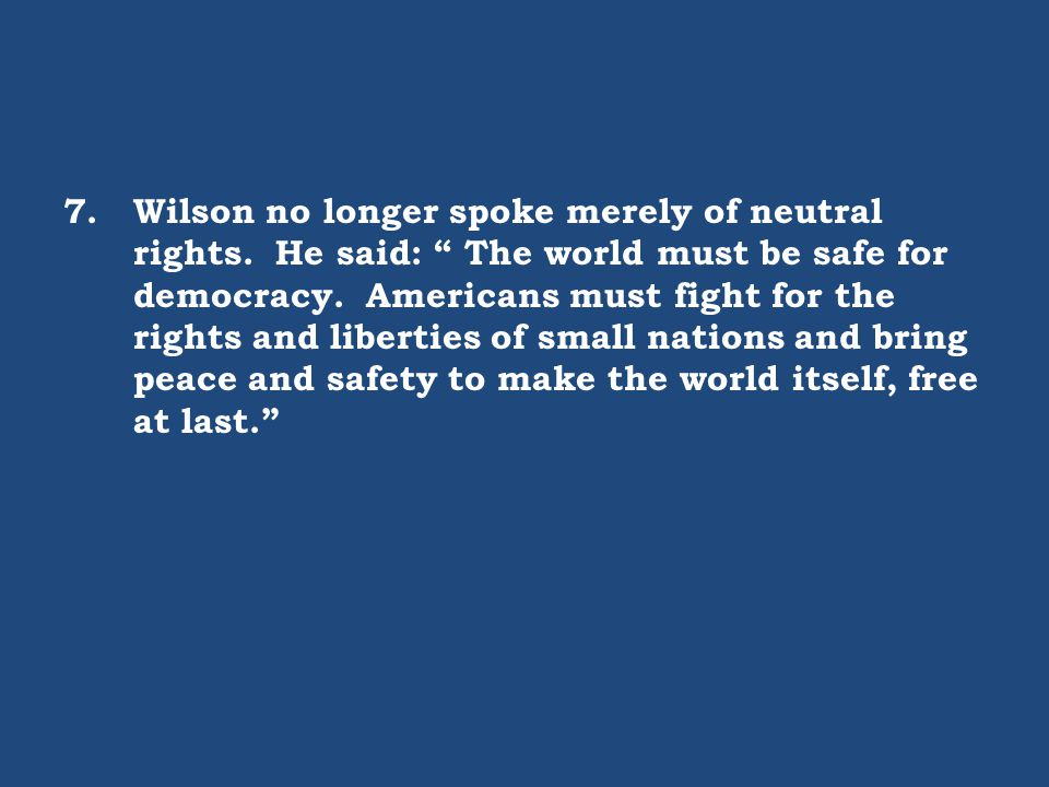 "7.Wilson no longer spoke merely of neutral rights. He said: "" The world must be safe for democracy. Americans must fight for the rights and liberties"