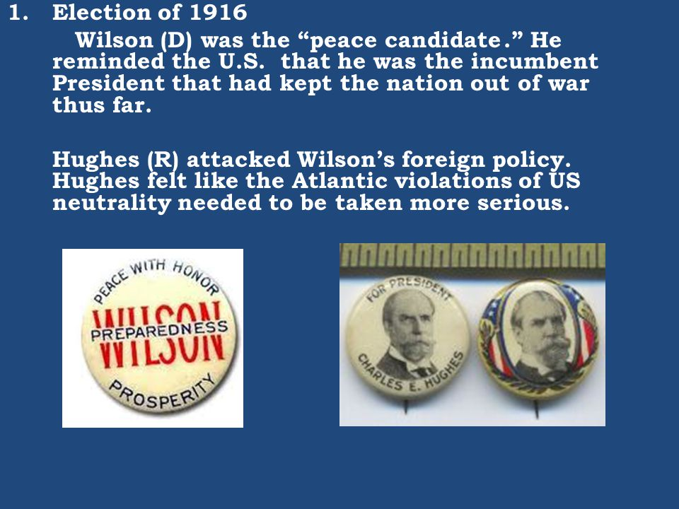"1.Election of 1916 Wilson (D) was the ""peace candidate."" He reminded the U.S. that he was the incumbent President that had kept the nation out of war"