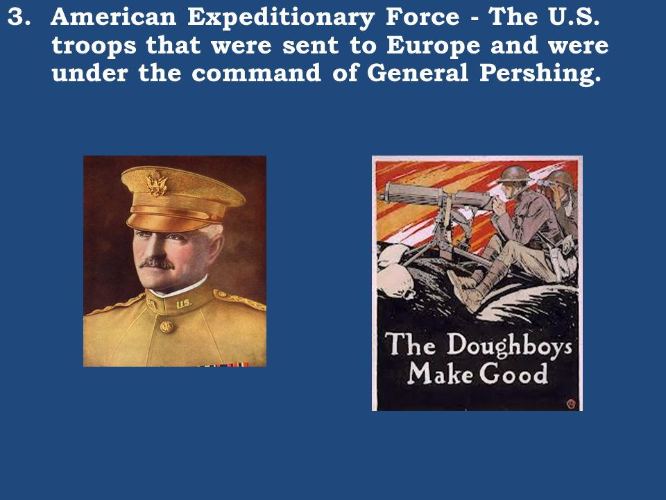 3. American Expeditionary Force - The U.S. troops that were sent to Europe and were under the command of General Pershing.