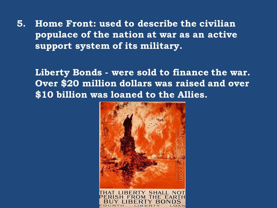 5.Home Front: used to describe the civilian populace of the nation at war as an active support system of its military. Liberty Bonds - were sold to fi