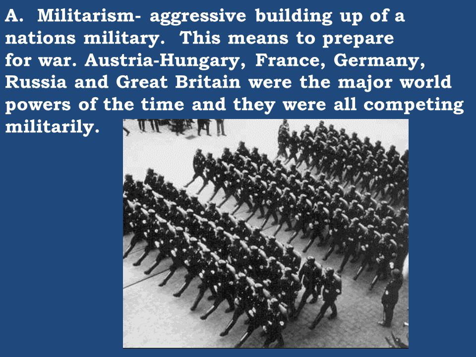 A. Militarism- aggressive building up of a nations military. This means to prepare for war. Austria-Hungary, France, Germany, Russia and Great Britain