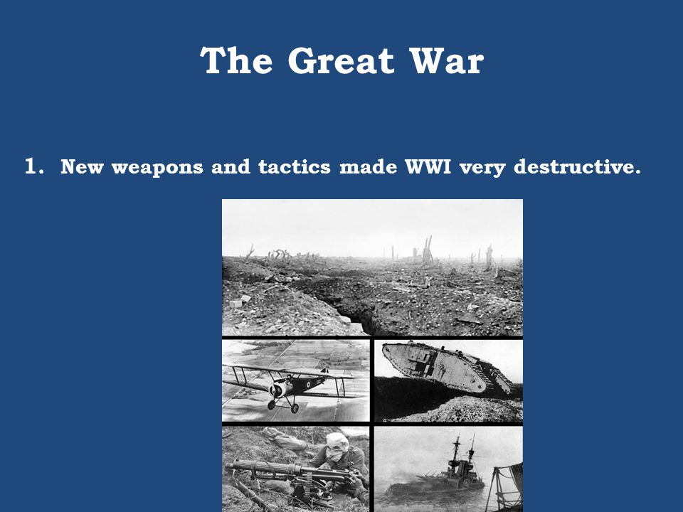 The Great War 1. New weapons and tactics made WWI very destructive.