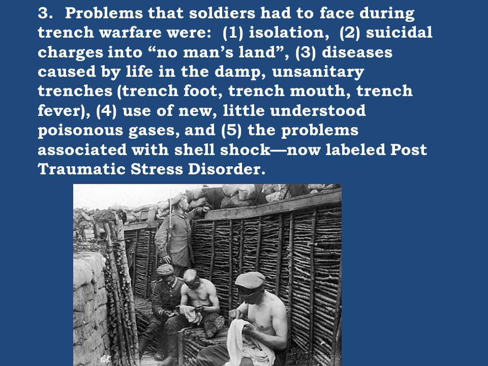 "3. Problems that soldiers had to face during trench warfare were: (1) isolation, (2) suicidal charges into ""no man's land"", (3) diseases caused by lif"
