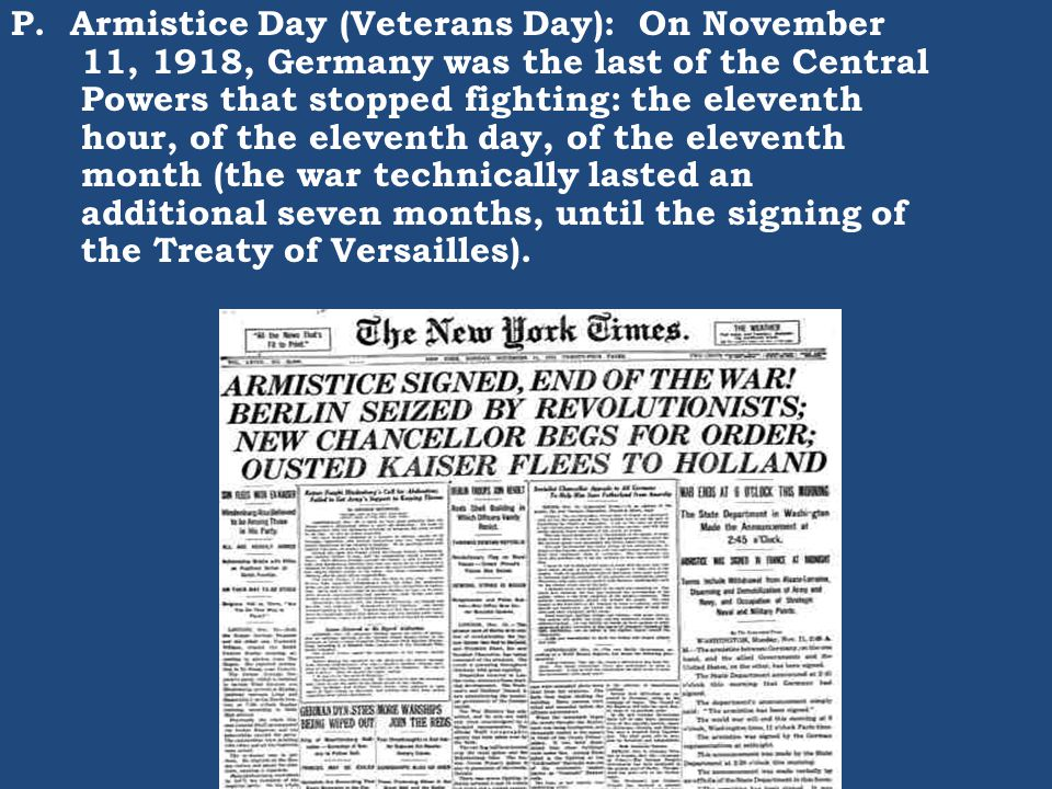 P. Armistice Day (Veterans Day): On November 11, 1918, Germany was the last of the Central Powers that stopped fighting: the eleventh hour, of the ele