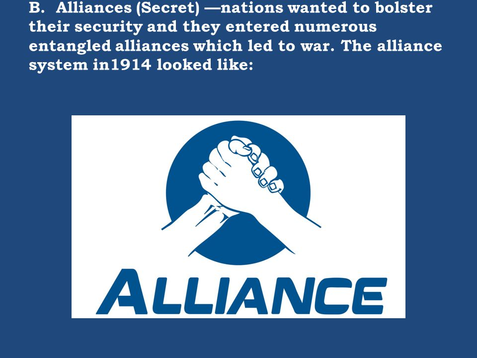B. Alliances (Secret) —nations wanted to bolster their security and they entered numerous entangled alliances which led to war. The alliance system in