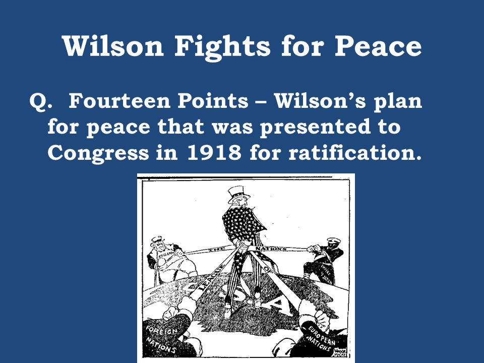 Wilson Fights for Peace Q. Fourteen Points – Wilson's plan for peace that was presented to Congress in 1918 for ratification.