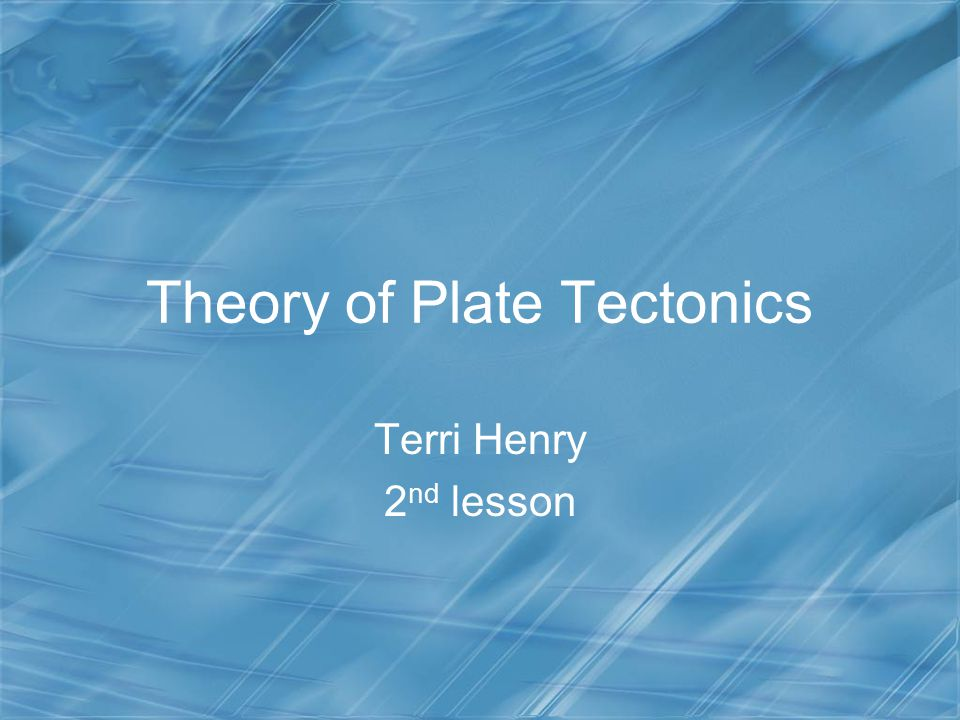 Theory of Plate Tectonics Terri Henry 2 nd lesson
