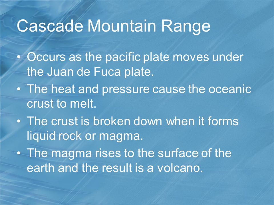 Cascade Mountain Range Occurs as the pacific plate moves under the Juan de Fuca plate. The heat and pressure cause the oceanic crust to melt. The crus