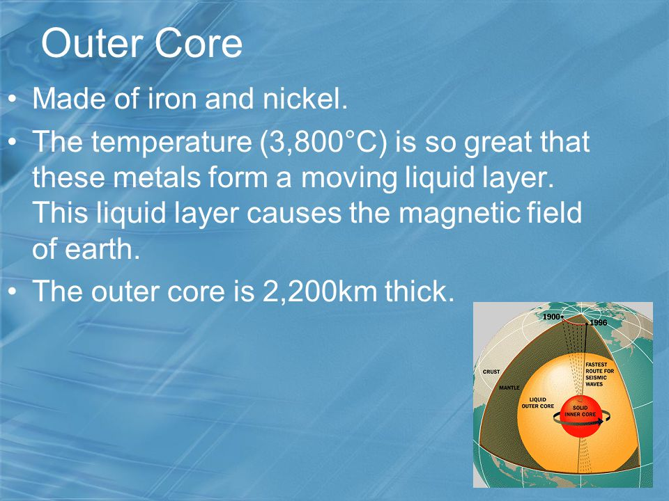 Outer Core Made of iron and nickel. The temperature (3,800°C) is so great that these metals form a moving liquid layer. This liquid layer causes the m
