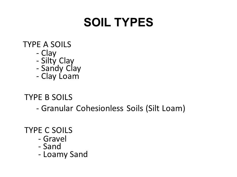 SOIL TYPES TYPE A SOILS - Clay - Silty Clay - Sandy Clay - Clay Loam TYPE B SOILS - Granular Cohesionless Soils (Silt Loam) TYPE C SOILS - Gravel - Sand - Loamy Sand