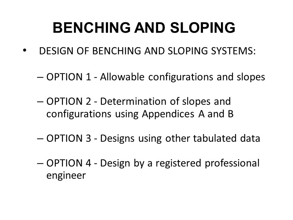 DESIGN OF BENCHING AND SLOPING SYSTEMS: – OPTION 1 - Allowable configurations and slopes – OPTION 2 - Determination of slopes and configurations using