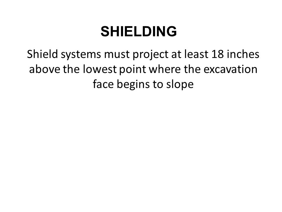SHIELDING Shield systems must project at least 18 inches above the lowest point where the excavation face begins to slope