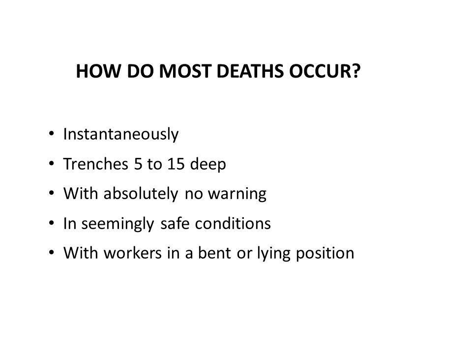 HOW DO MOST DEATHS OCCUR? Instantaneously Trenches 5 to 15 deep With absolutely no warning In seemingly safe conditions With workers in a bent or lyin