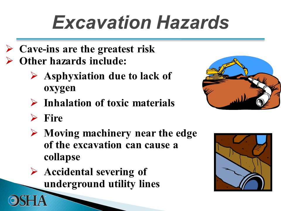 Excavation Hazards  Cave-ins are the greatest risk  Other hazards include:  Asphyxiation due to lack of oxygen  Inhalation of toxic materials  Fire  Moving machinery near the edge of the excavation can cause a collapse  Accidental severing of underground utility lines 10