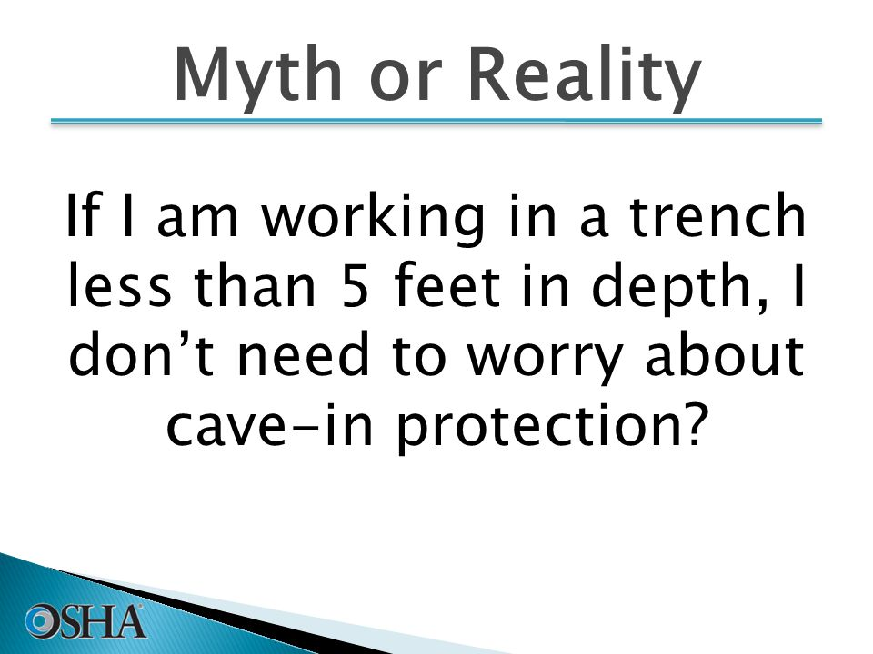 Myth or Reality If I am working in a trench less than 5 feet in depth, I don't need to worry about cave-in protection.
