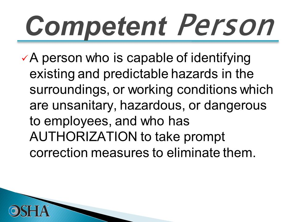 Competent Person A person who is capable of identifying existing and predictable hazards in the surroundings, or working conditions which are unsanitary, hazardous, or dangerous to employees, and who has AUTHORIZATION to take prompt correction measures to eliminate them.