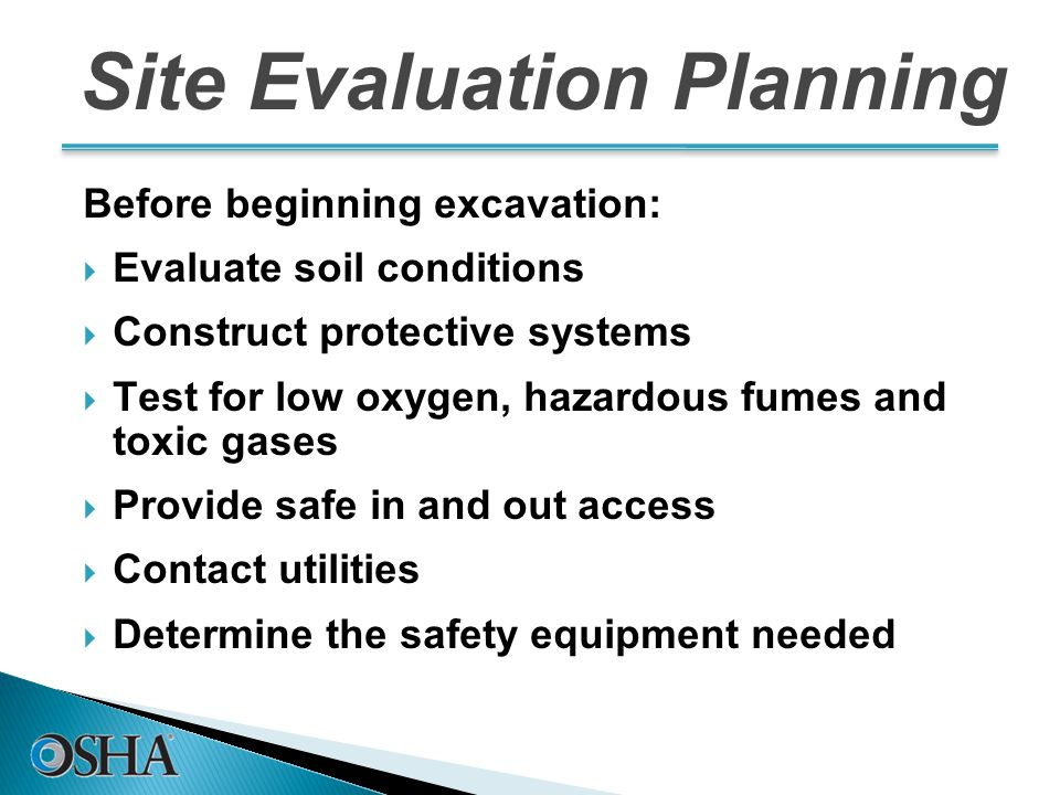 Site Evaluation Planning Before beginning excavation:  Evaluate soil conditions  Construct protective systems  Test for low oxygen, hazardous fumes and toxic gases  Provide safe in and out access  Contact utilities  Determine the safety equipment needed 31