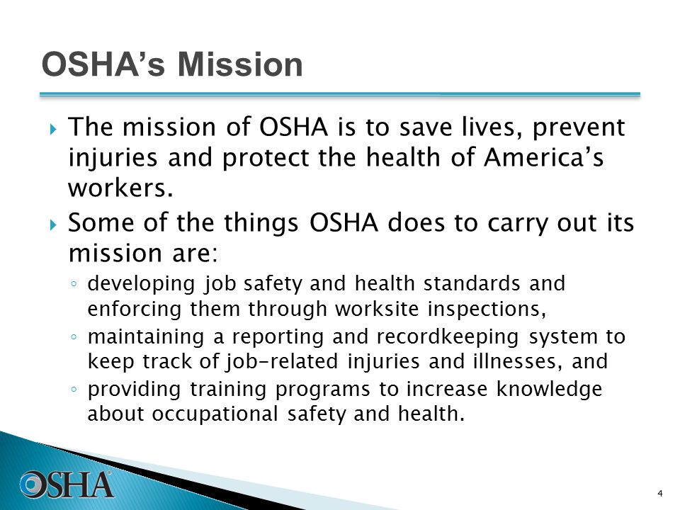 OSHA's Mission  The mission of OSHA is to save lives, prevent injuries and protect the health of America's workers.