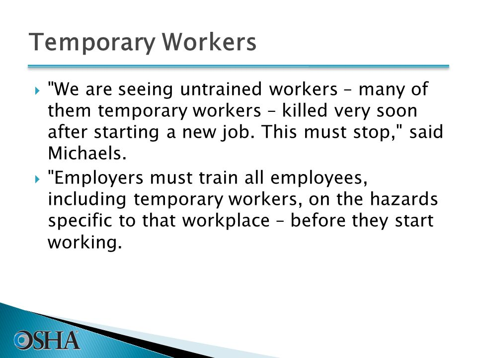Temporary Workers  We are seeing untrained workers – many of them temporary workers – killed very soon after starting a new job.