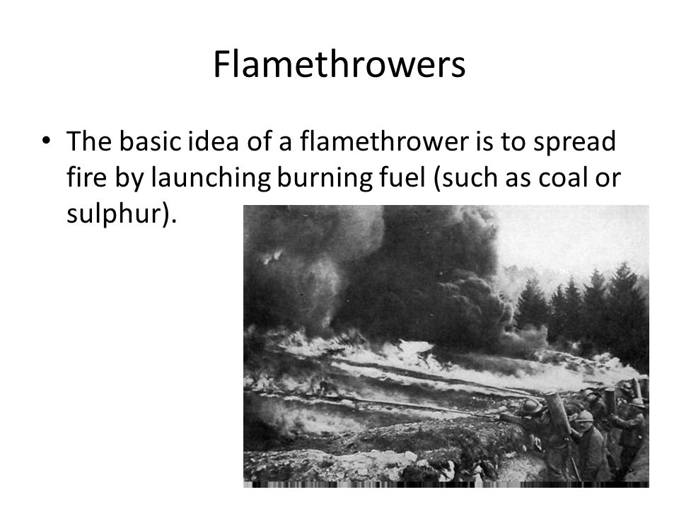 Flamethrowers The basic idea of a flamethrower is to spread fire by launching burning fuel (such as coal or sulphur).