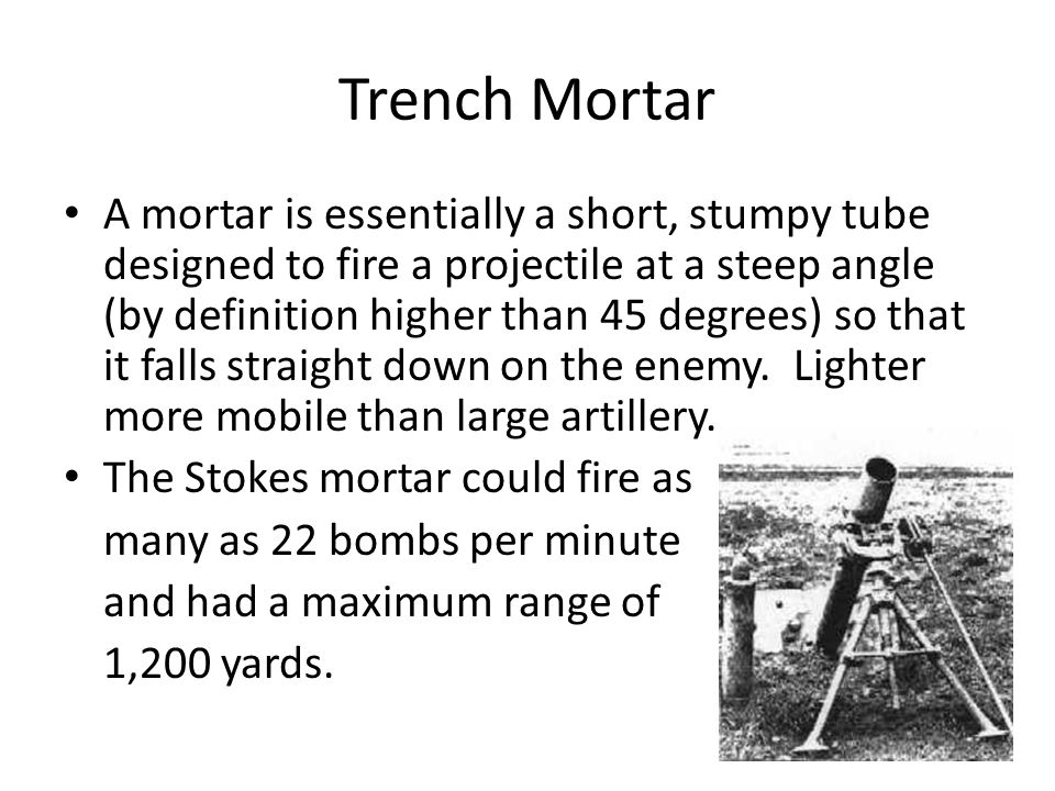 Trench Mortar A mortar is essentially a short, stumpy tube designed to fire a projectile at a steep angle (by definition higher than 45 degrees) so th