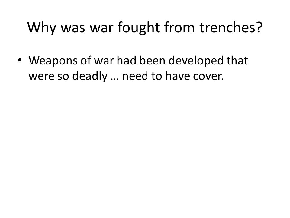 Why was war fought from trenches? Weapons of war had been developed that were so deadly … need to have cover.