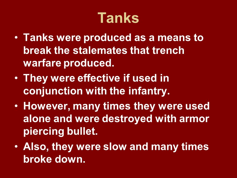 Tanks Tanks were produced as a means to break the stalemates that trench warfare produced.