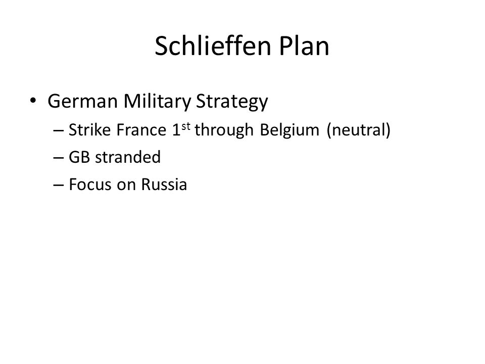 Schlieffen Plan German Military Strategy – Strike France 1 st through Belgium (neutral) – GB stranded – Focus on Russia