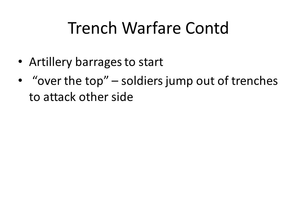 Trench Warfare Contd Artillery barrages to start over the top – soldiers jump out of trenches to attack other side
