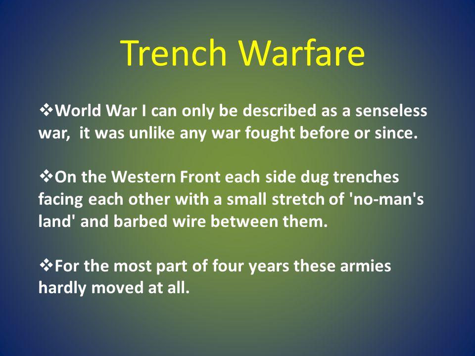  World War I can only be described as a senseless war, it was unlike any war fought before or since.  On the Western Front each side dug trenches fa