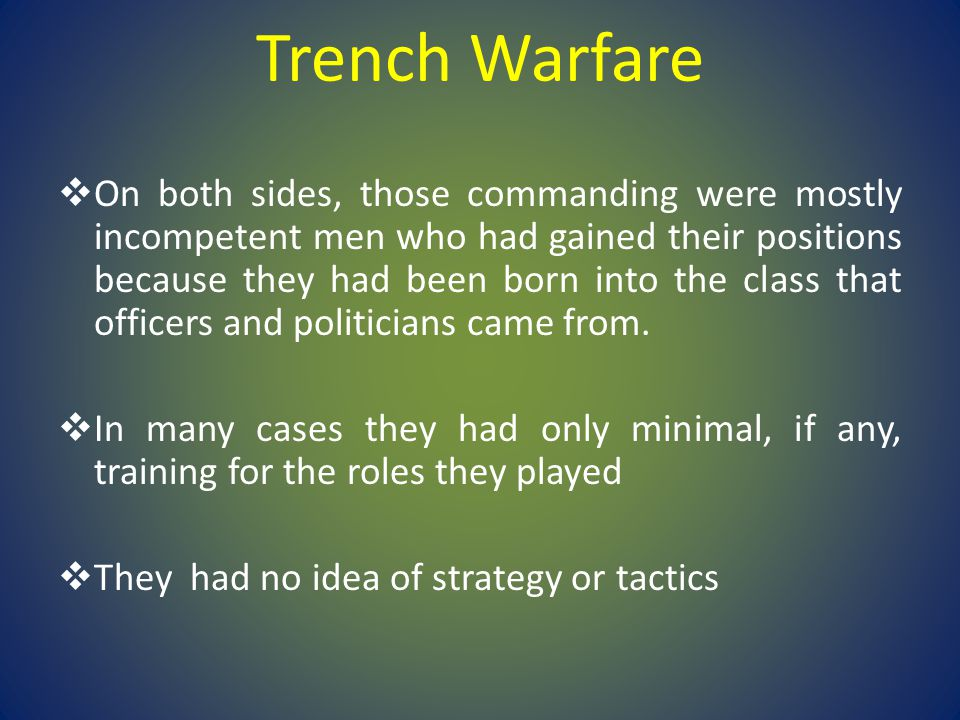 Trench Warfare  On both sides, those commanding were mostly incompetent men who had gained their positions because they had been born into the class