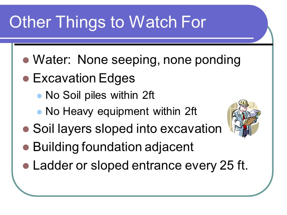 Remember Anything deeper than 4 ft requires evaluation by competent person Anything over 20 ft deep needs to be engineered Excavation has to be 1.5 times wider than it is deep Slope it or bench it Other things to watch out for: Heavy equipment parked on edge of excavation Water in, or seeping into excavation Soil layers that slope into the excavation Stockpiles near edge of excavation Building foundation at edge of excavation Ladders or ramps are required every 25 ft.