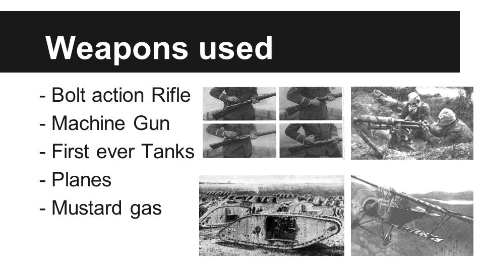 Weapons used - Bolt action Rifle - Machine Gun - First ever Tanks - Planes - Mustard gas