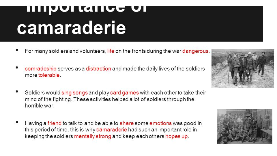 Importance of camaraderie For many soldiers and volunteers, life on the fronts during the war dangerous.