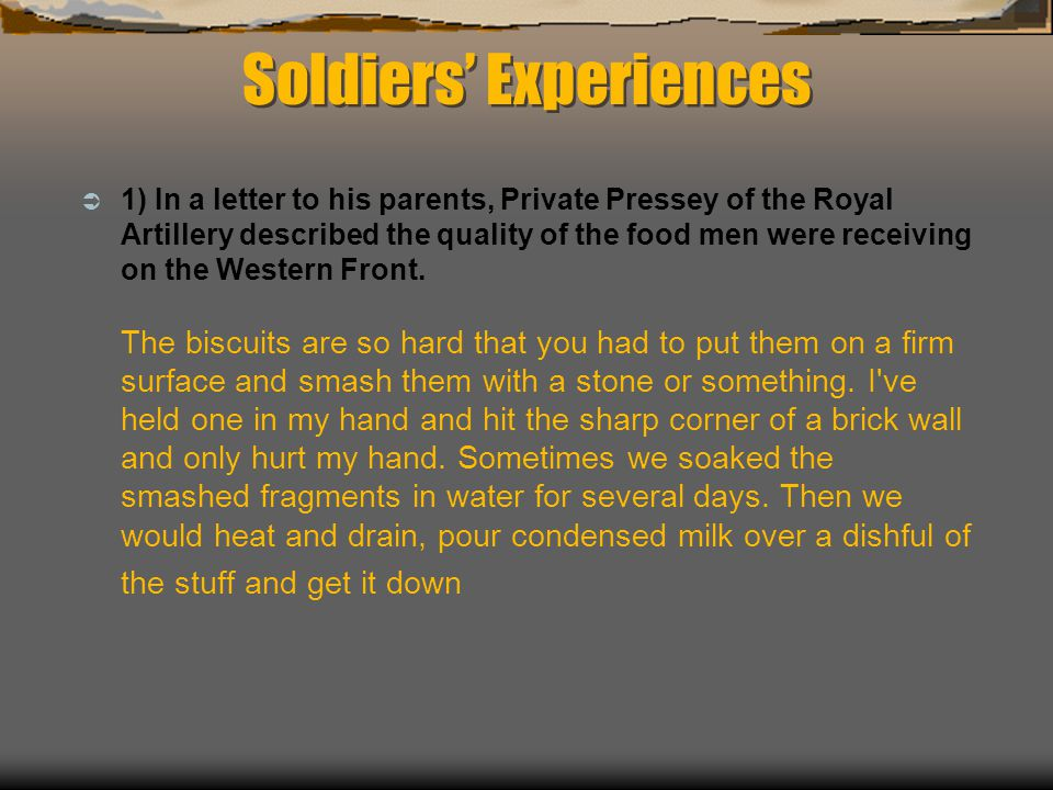 Soldiers' Experiences  1) In a letter to his parents, Private Pressey of the Royal Artillery described the quality of the food men were receiving on the Western Front.