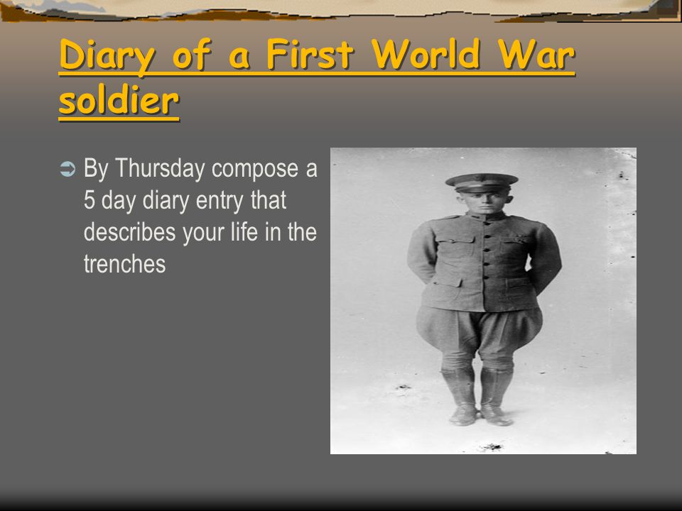 Diary of a First World War soldier  By Thursday compose a 5 day diary entry that describes your life in the trenches