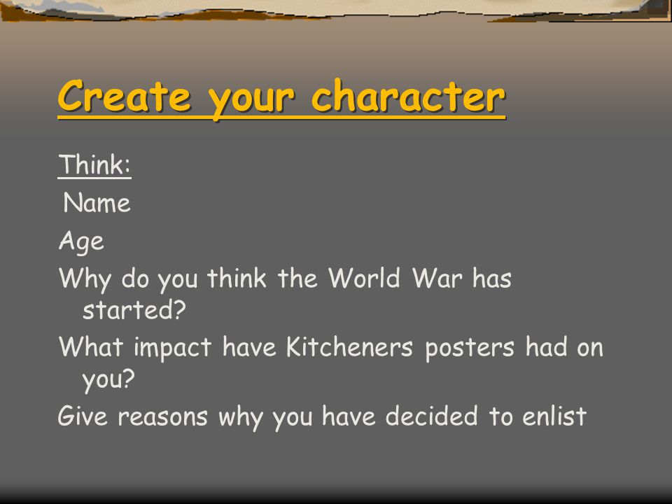 Create your character Think: Name Age Why do you think the World War has started? What impact have Kitcheners posters had on you? Give reasons why you